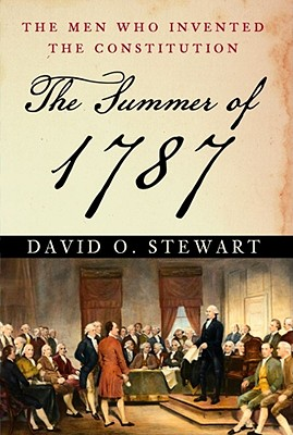 The Summer of 1787: The Men Who Invented the Constitution, Stewart, David O.