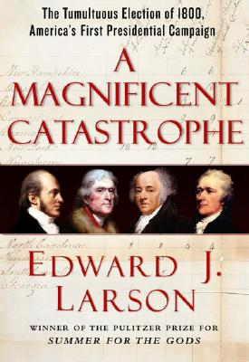 A Magnificent Catastrophe: The Tumultuous Election of 1800, America's First Presidential Campaign, Larson, Edward J.