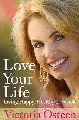 Love Your Life: Living Happy, Healthy, and Whole, Victoria Osteen