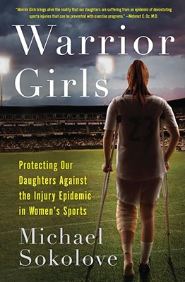 Warrior Girls: Protecting Our Daughters Against the Injury Epidemic in Women's Sports, Sokolove, Michael