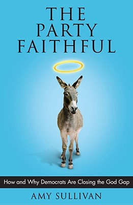 The Party Faithful: How and Why Democrats Are Closing the God Gap, Sullivan, Amy