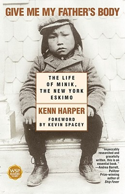 Give Me My Father's Body: The Life of Minik, the New York Eskimo, Harper, Kenn