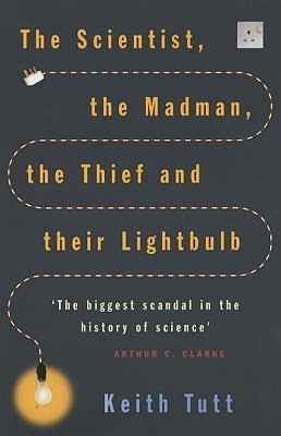The Scientist, The Madman, The Thief And Their Lightbulb: The Search For Free Energy, Tutt, Keith
