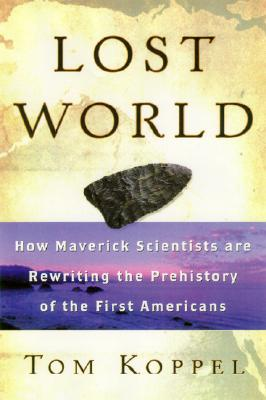 Lost World: Rewriting Prehistory---How New Science Is Tracing America's Ice Age Mariners, Koppel, Tom