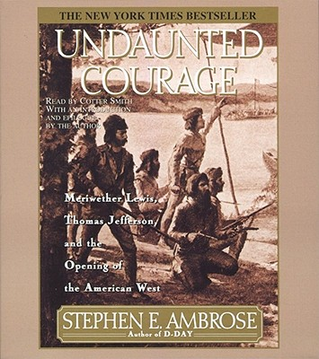 Undaunted Courage: Meriwether Lewis Thomas Jefferson And The Opening Of The American West, Stephen E. Ambrose