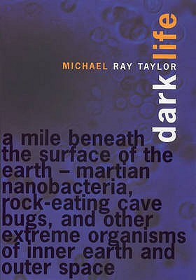 Image for Dark Life. Martian nanobacteria, rock-eating cave bugs, and other extreme organisms of inner earth and outer Space