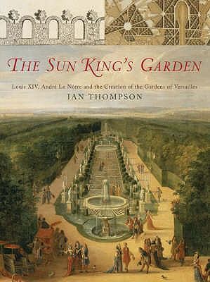 The Sun King's Garden: Louis XIV, Andre Le Notre and the Creation of the Gardens of Versailles, THOMPSON, Ian