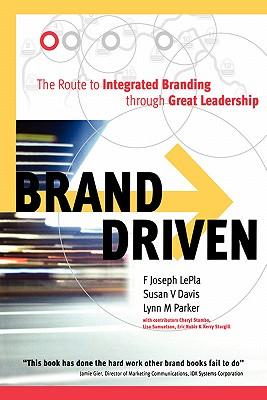 Brand Driven: The Route to Integrated Branding Through Great Leadership, Davis, Susan V.; Lepla, F. Joseph