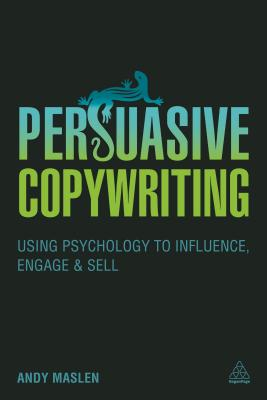 Persuasive Copywriting: Using Psychology to Influence, Engage and Sell, Maslen, Andy