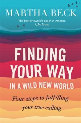 Finding Your Way in a Wild New World: Four Steps to Fulfilling Your True Calling, Beck, Martha Nibley