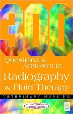300 Questions and Answers In Radiography and Fluid Therapy for Veterinary Nurses, 2e (Veterinary Nursing), CAW