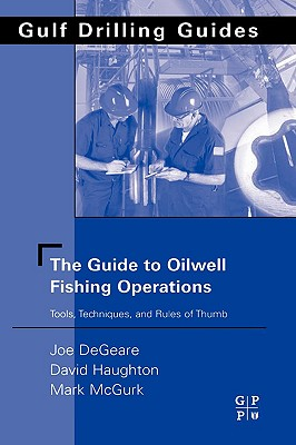 The Guide to Oilwell Fishing Operations: Tools, Techniques, and Rules of Thumb (Gulf Drilling Guides), DeGeare, Joe P.; Haughton, David; McGurk, Mark