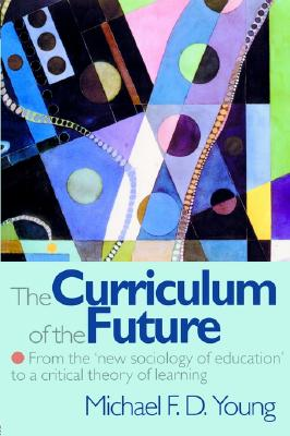 The Curriculum of the Future: From the 'New Sociology of Education' to a Critical Theory of Learning, Young, Michael F. D.