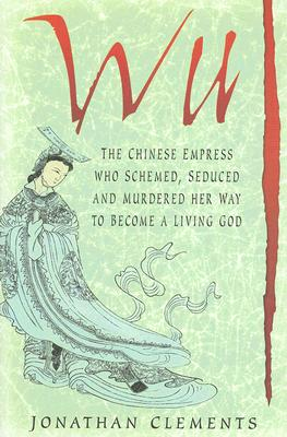 Wu: The Chinese Empress Who Schemed, Seduced and Murdered Her Way to Become a Living God, Clements, Johathan