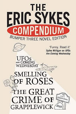 """The Eric Sykes' Compendium: WITH """"Smelling of Roses"""" AND """"Great Crime of Grapplewick"""" AND """"UFOs are Coming Wednesday"""": His Three Classic Novels, Sykes, Eric"""