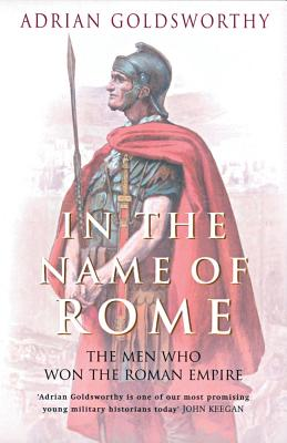 In the Name of Rome: The Men Who Won the Roman Empire, GOLDSWORTHY, Adrian