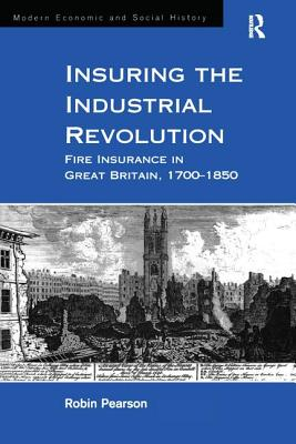 Image for Insuring the Industrial Revolution: Fire Insurance in Great Britain, 1700?1850 (Modern Economic and Social History)