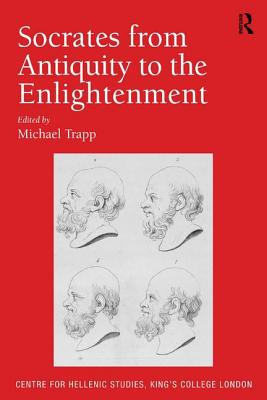 Socrates from Antiquity to the Enlightenment (Publications of the Centre for Hellenic Studies, King's College London)