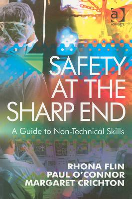 Safety at the Sharp End: A Guide to Non-Technical Skills, Flin, Rhona; O'Connor, Paul
