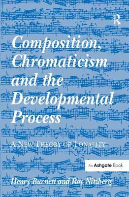 Composition, Chromaticism and the Developmental Process: A New Theory of Tonality, Burnett, Henry; Nitzberg, Roy