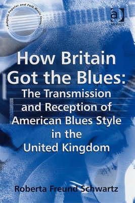 Image for How Britain Got the Blues: The Transmission and Reception of American Blues Style in the United Kingdom (Ashgate Popular and Folk Music Series)