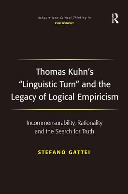 Thomas Kuhn's 'Linguistic Turn' and the Legacy of Logical Empiricism: Incommensurability, Rationality and the Search for Truth (Ashgate New Critical Thinking in Philosophy), Gattei, Stefano