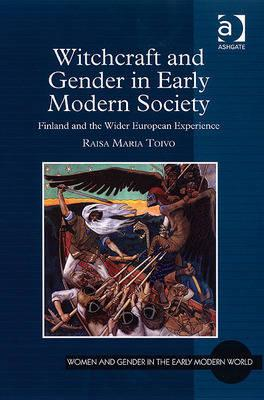 Witchcraft and Gender in Early Modern Society: Finland and the Wider European Experience (Women and Gender in the Early Modern World), Toivo, Raisa Maria