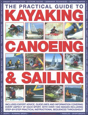 Image for Practical Guide to Kayaking Canoeing & Sailing: Includes Expert Advice, Guidelines and Information Covering Every Aspect of Each Sport, With Over 1500 Images Including Step-By-Step Practical Instruc, The