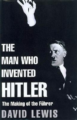 Image for The Man Who Invented Hitler: The Making of the Fuhrer