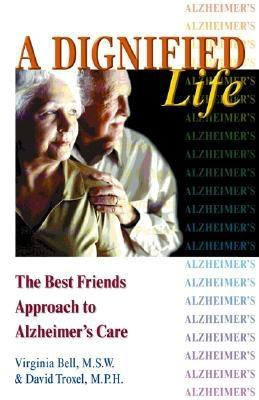 """A Dignified Life: The Best Friends Approach to Alzheimer's Care, A Guide for Family Caregivers"", ""Bell, Virginia, Troxel, David"""