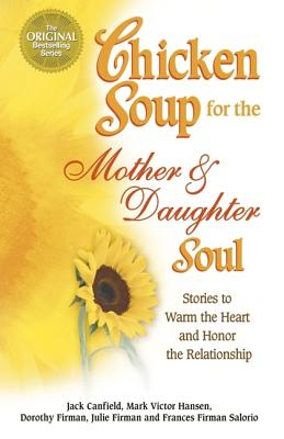 Chicken Soup for the Mother & Daughter Soul: Stories to Warm the Heart and Honor the Relationship, Jack Canfield, Mark Victor Hansen, Dorothy Firman, Julie Firman, Frances Firman Salorio
