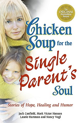 Chicken Soup for the Single Parent's Soul: Stories of Hope, Healing and Humor, Canfield, Jack; Hansen, Mark Victor; Hartman, Laurie; Vogl, Nancy