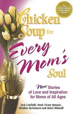 Image for Chicken Soup for Every Mom's Soul: 101 New Stories of Love and Inspiration for Moms of all Ages (Chicken Soup for the Soul)