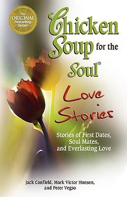 Chicken Soup for the Soul Love Stories: Stories of First Dates, Soul Mates, and Everlasting Love, Jack Canfield, Mark Victor Hansen, Peter Vegso