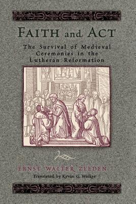 Faith and Act - The Survival of Medieval Ceremonies in the Lutheran Reformation, Ernst Walter Zeedon
