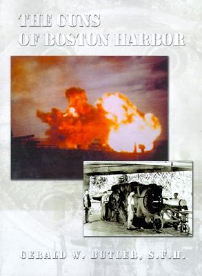 The Guns of Boston Harbor: From the Bay Colony Through the Present, Butler, Gerald W.