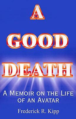 A Good Death: A Memoir on the Life of an Avatar (Helen P. Kipp, 1932-1995), Kipp, Frederick  R.