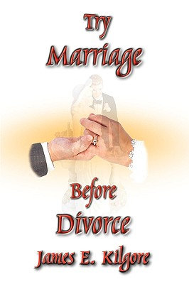Try Marriage Before Divorce, Kilgore, James  E.