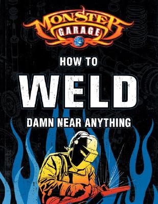 Monster Garage: How to Weld Damn Near Anything (Motorbooks Workshop), Finch, Richard