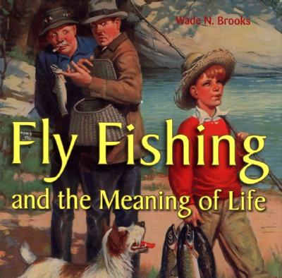Image for Fly Fishing and the Meaning of Life