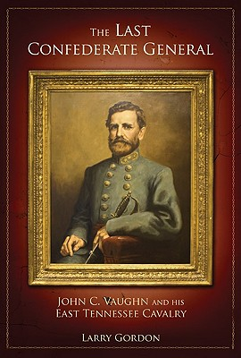 LAST CONFEDERATE GENERAL: JOHN C. VAUGHN AND HIS EAST TENNESSEE CAVALRY, GORDON, LARRY
