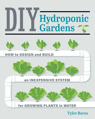 Image for DIY HYDROPONIC GARDENS: HOW TO DESIGN AND BUILD AN INEXPENSIVE SYSTEM FOR GROWING PLANTS IN WATER