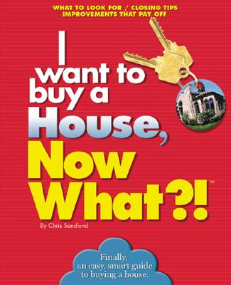 I want to buy a House, Now What?!: What to Look For * Closing Tips * Improvements That Pay Off (Now What Series), Sandlund, Chris