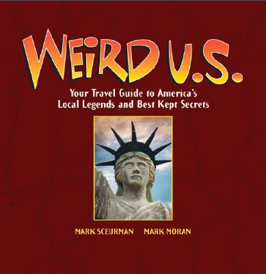 Weird U.S.: Your Travel Guide to America's Local Legends and Best Kept Secrets, Mark Moran, Mark Sceurman