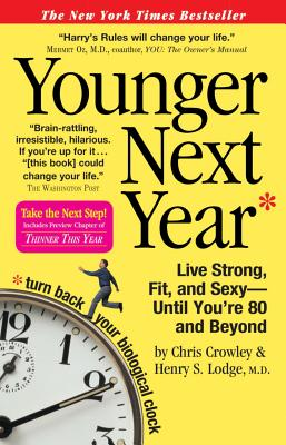 Younger Next Year: Live Strong, Fit, and Sexy - Until You're 80 and Beyond, Chris Crowley; Henry S. Lodge
