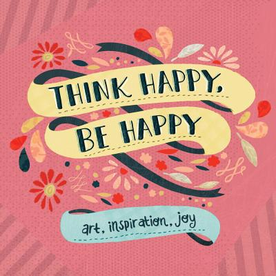 THINK HAPPY, BE HAPPY: ART, INSPIRATION, JOY, WORKMAN PUBLISHING