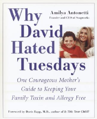 Why David Hated Tuesdays: One Courageous Mother's Guide to Keeping Your Family Toxin and Allergy Free, Amilya Antonetti