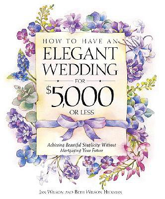 Image for How to Have an Elegant Wedding for $5,000 or (Less) : Achieving Beautiful Simplicity Without Mortgaging Your Future