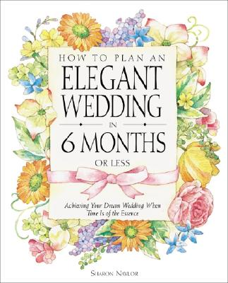 Image for How to Plan an Elegant Wedding in 6 Months or Less: Achieving Your Dream Wedding When Time Is of the Essence