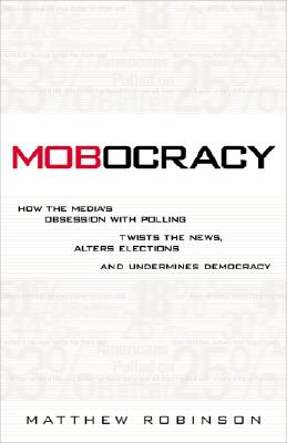 Image for Mobocracy: How the Media's Obsession with Polling Twists the News, Alters Elections, and Undermines Democracy